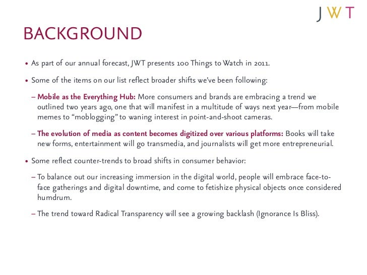 BACKGROUND• As part of our annual forecast, JWT presents 100 Things to Watch in 2011.• Some of the items on our list refle...