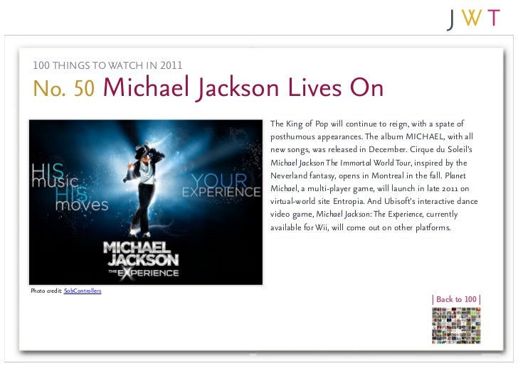 100 THINGS TO WATCH IN 2011No. 50 Michael Jackson Lives On                               The King of Pop will continue to ...