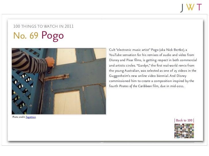 "100 THINGS TO WATCH IN 2011No. 69 Pogo                               Cult ""electronic music artist"" Pogo (aka Nick Bertke)..."