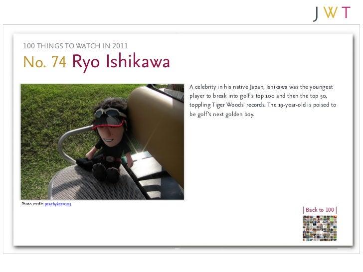 100 THINGS TO WATCH IN 2011No. 74 Ryo Ishikawa                              A celebrity in his native Japan, Ishikawa was ...