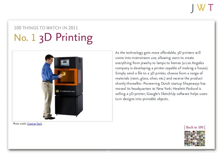 100 THINGS TO WATCH IN 2011No. 1 3D Printing                               As the technology gets more affordable, 3D prin...