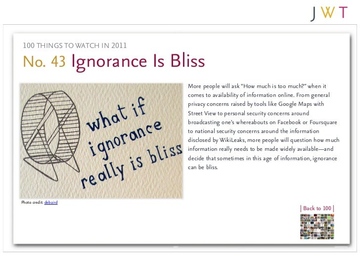 "100 THINGS TO WATCH IN 2011No. 43 Ignorance Is Bliss                               More people will ask ""How much is too m..."