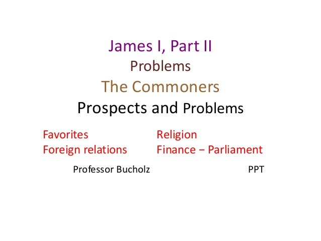 James I, Part II Problems The Commoners Prospects and Problems Favorites Foreign relations Religion Finance − Parliament P...