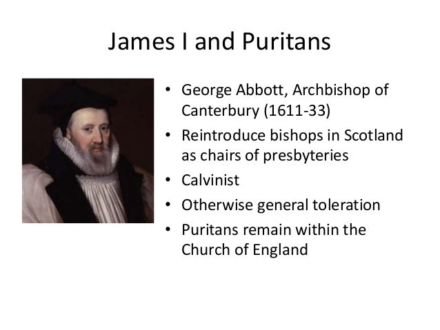 James I and Puritans • George Abbott, Archbishop of Canterbury (1611-33) • Reintroduce bishops in Scotland as chairs of pr...