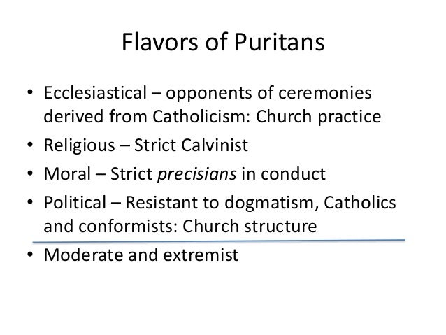 Flavors of Puritans • Ecclesiastical – opponents of ceremonies derived from Catholicism: Church practice • Religious – Str...
