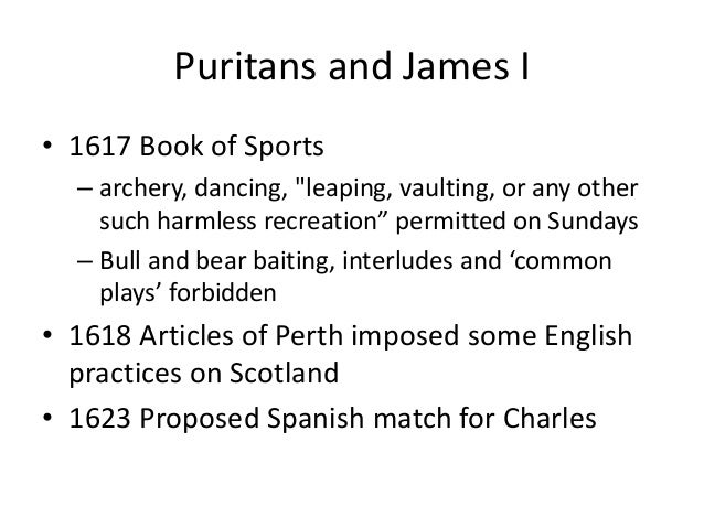 """Puritans and James I • 1617 Book of Sports – archery, dancing, """"leaping, vaulting, or any other such harmless recreation"""" ..."""