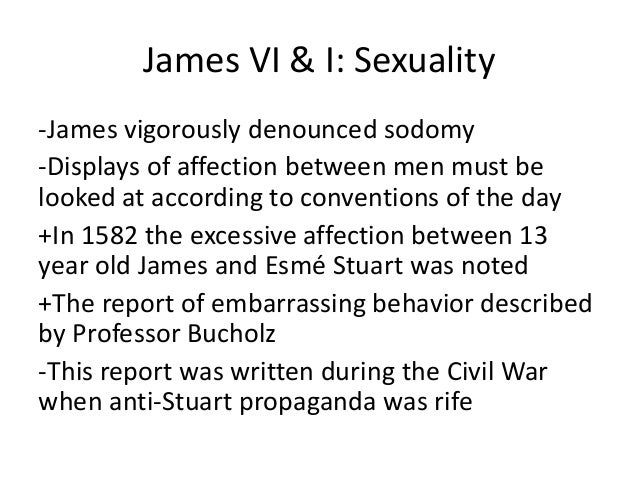 James VI & I: Sexuality -James vigorously denounced sodomy -Displays of affection between men must be looked at according ...