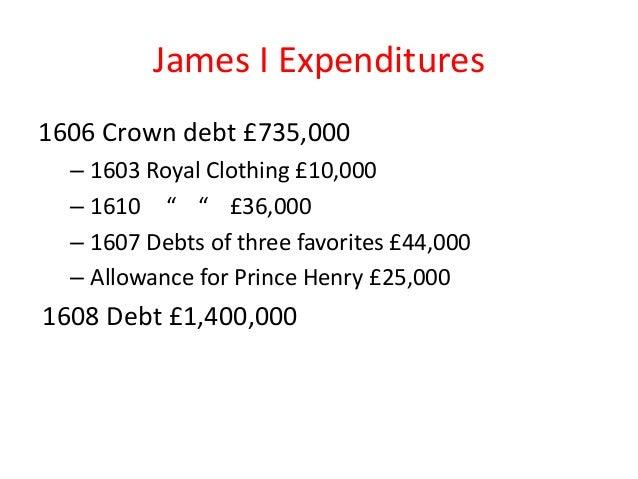 "James I Expenditures 1606 Crown debt £735,000 – 1603 Royal Clothing £10,000 – 1610 "" "" £36,000 – 1607 Debts of three favor..."