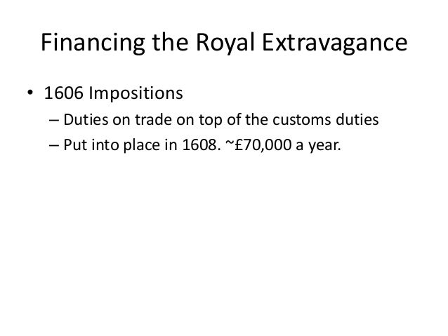 Financing the Royal Extravagance • 1606 Impositions – Duties on trade on top of the customs duties – Put into place in 160...
