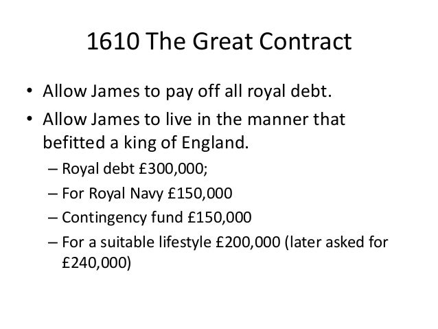 1610 The Great Contract • Allow James to pay off all royal debt. • Allow James to live in the manner that befitted a king ...