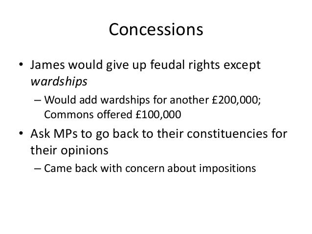 Concessions • James would give up feudal rights except wardships – Would add wardships for another £200,000; Commons offer...