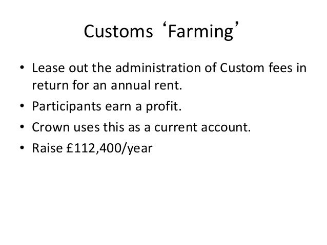 Customs 'Farming' • Lease out the administration of Custom fees in return for an annual rent. • Participants earn a profit...