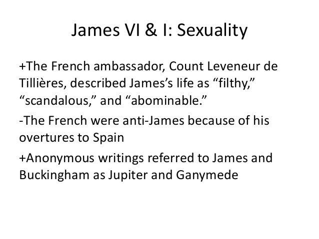 "James VI & I: Sexuality +The French ambassador, Count Leveneur de Tillières, described James's life as ""filthy,"" ""scandalo..."