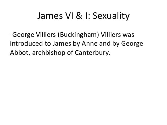 James VI & I: Sexuality -George Villiers (Buckingham) Villiers was introduced to James by Anne and by George Abbot, archbi...