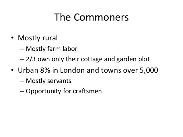 The Commoners • Mostly rural – Mostly farm labor – 2/3 own only their cottage and garden plot • Urban 8% in London and tow...