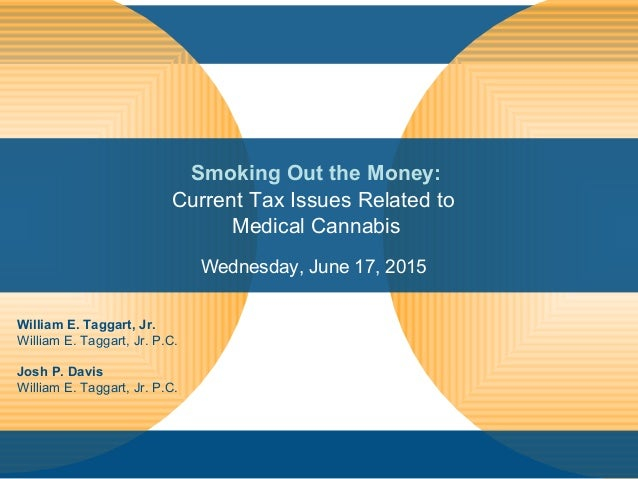 Smoking Out the Money: Current Tax Issues Related to Medical Cannabis Wednesday, June 17, 2015 William E. Taggart, Jr. Wil...
