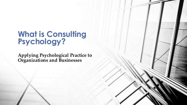 Applying Psychological Practice to Organizations and Businesses What is Consulting Psychology?