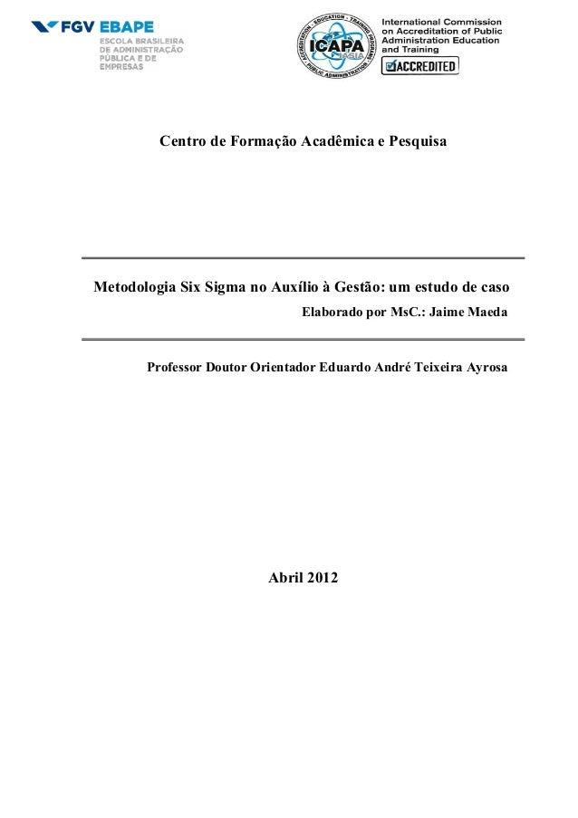 Centro de Formação Acadêmica e Pesquisa Metodologia Six Sigma no Auxílio à Gestão: um estudo de caso Elaborado por MsC.: J...