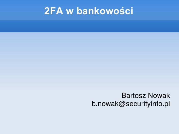2FA w bankowości                    Bartosz Nowak         b.nowak@securityinfo.pl