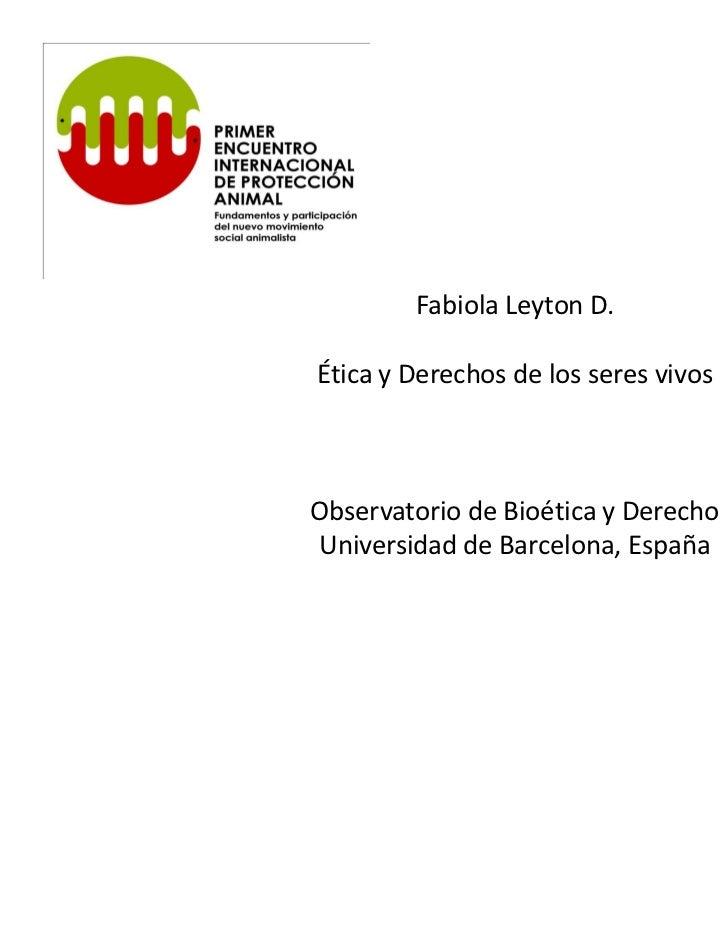 Fabiola Leyton D.Ética y Derechos de los seres vivosObservatorio de Bioética y DerechoUniversidad de Barcelona, España