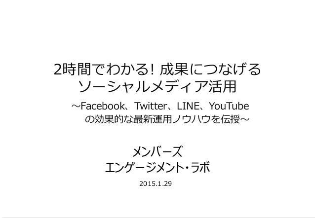 2時間でわかる! 成果につなげる ソーシャルメディア活用 ~Facebook、Twitter、LINE、YouTube の効果的な最新運用ノウハウを伝授~ 2015.1.29 メンバーズ エンゲージメント・ラボ