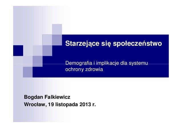 Starzejące się społeczeństwo Demografia i implikacje dla systemu ochrony zdrowia  Bogdan Falkiewicz Wrocław, 19 listopada ...