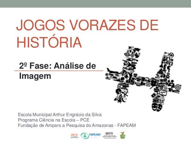 JOGOS VORAZES DE  HISTÓRIA  2º Fase: Análise de  Imagem  Escola Municipal Arthur Engrácio da Silva  Programa Ciência na Es...