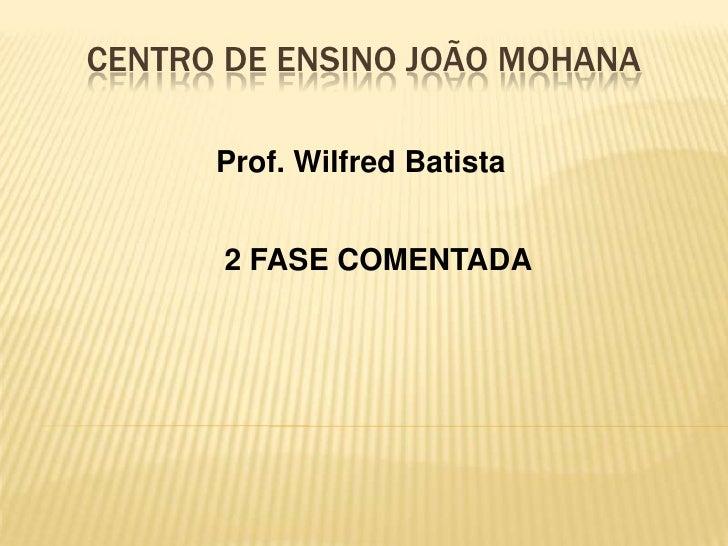CENTRO DE ENSINO JOÃO MOHANA <br />Prof. Wilfred Batista<br />2FASE COMENTADA  <br />