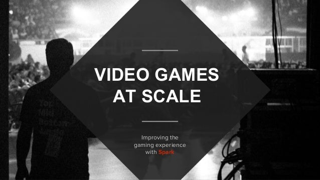 VIDEO GAMES AT SCALE Improving the gaming experience with Spark