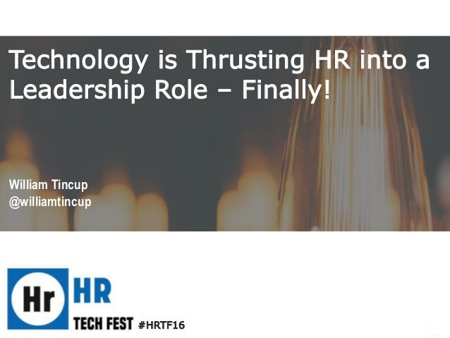 #HRTF16 William Tincup @williamtincup Technology is Thrusting HR into a Leadership Role – Finally!