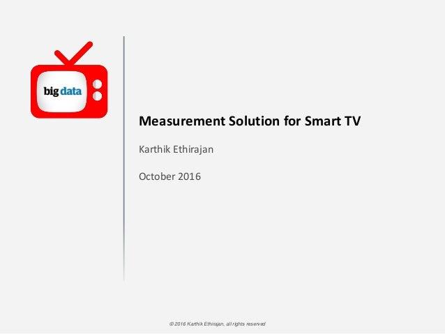 © 2016 Karthik Ethirajan, all rights reserved Measurement Solution for Smart TV Karthik Ethirajan October 2016
