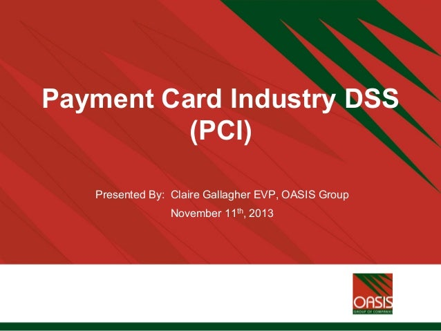 Payment Card Industry DSS (PCI) Presented By: Claire Gallagher EVP, OASIS Group November 11th, 2013
