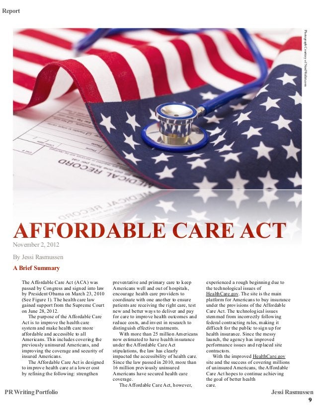 ! AFFORDABLE CARE ACTNovember 2, 2012 By Jessi Rasmussen A Brief Summary Report The Affordable Care Act (ACA) was passed b...