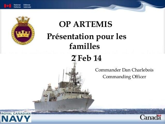 OP ARTEMIS Présentation pour les familles 2 Feb 14 Commander Dan Charlebois Commanding Officer