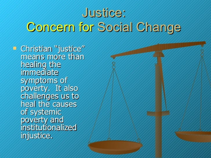 """Justice:  Concern for  Social Change  <ul><li>Christian """"justice"""" means more than healing the immediate symptoms of povert..."""