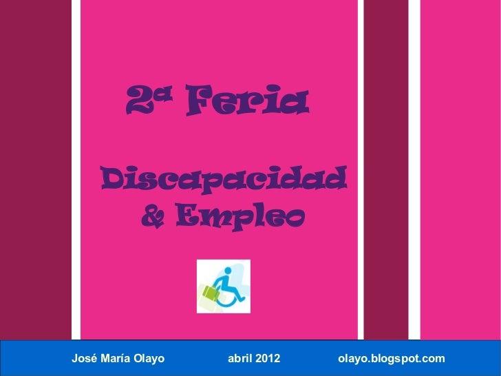 2ª Feria    Discapacidad      & EmpleoJosé María Olayo   abril 2012   olayo.blogspot.com
