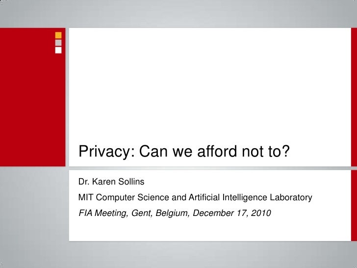 Privacy: Can we afford not to? Dr. Karen Sollins MIT Computer Science and Artificial Intelligence Laboratory FIA Meeting, ...