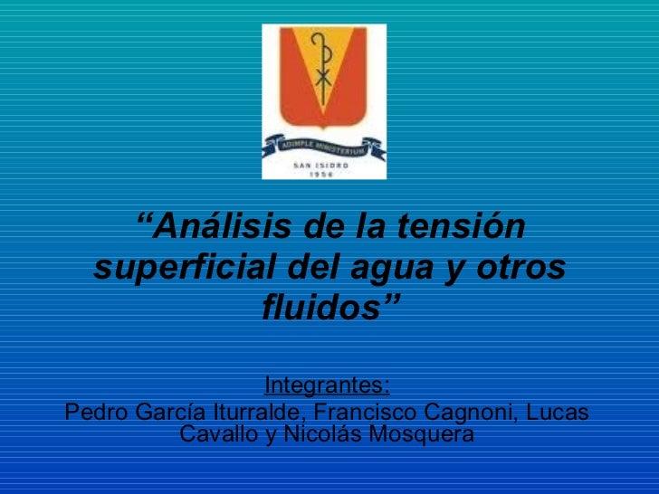 """Integrantes: Pedro García Iturralde, Francisco Cagnoni, Lucas Cavallo y Nicolás Mosquera """" Análisis de la tensión superfic..."""
