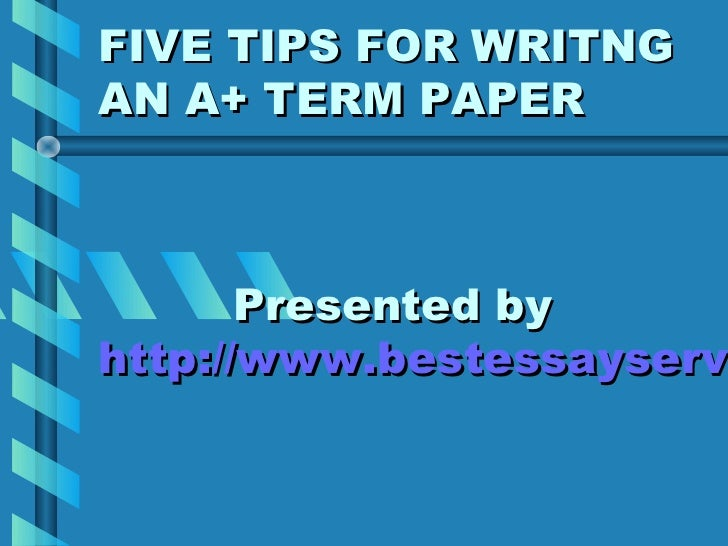 FIVE TIPS FOR WRITNGAN A+ TERM PAPER       Presented byhttp://www.bestessayservihttp://www.bestessayserv