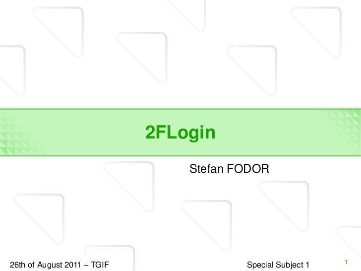 2 FLogin <ul><li>Stefan FODOR </li></ul>26 th of August 2011 – TGIF Special Subject 1