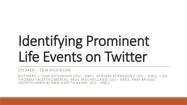Identifying Prominent Life Events on Twitter SPEAKER – TOM DICKINSON AUTHORS – TOM DICKINSON (OU - KMI), MIRIAM FERNANDEZ ...