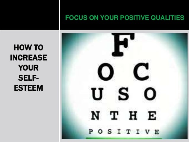 FOCUS ON YOUR POSITIVE QUALITIES HOW TO INCREASE YOUR SELF- ESTEEM