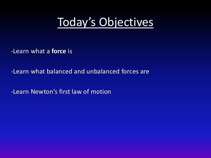Today's Objectives-Learn what a force is-Learn what balanced and unbalanced forces are-Learn Newton's first law of motion