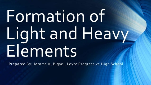 Formation of Light and Heavy ElementsPrepared By: Jerome A. Bigael, Leyte Progressive High School