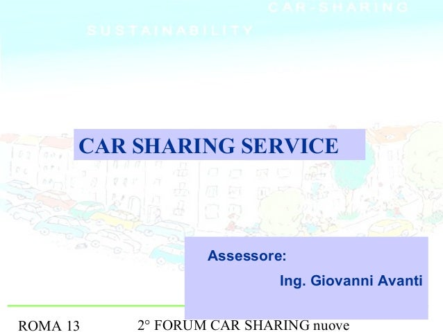 CAR SHARING SERVICE                  Assessore:                           Ing. Giovanni AvantiROMA 13   2° FORUM CAR SHARI...