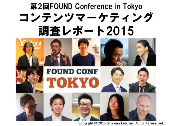 第2回FOUND Conference in Tokyo コンテンツマーケティング 調査レポート2015 Copyright  ©  2015  Ginzamarkets,  Inc.  All  rights ...