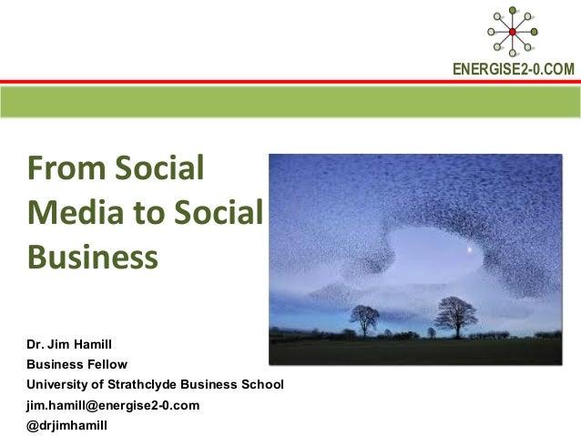 ENERGISE2-0.COMFrom SocialMedia to SocialBusinessDr. Jim HamillBusiness FellowUniversity of Strathclyde Business Schooljim...
