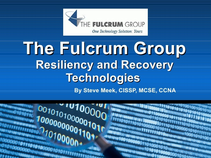 The Fulcrum Group Resiliency and Recovery Technologies  By Steve Meek, CISSP, MCSE, CCNA