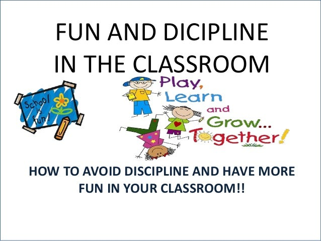 FUN AND DICIPLINE  IN THE CLASSROOM  HOW TO AVOID DISCIPLINE AND HAVE MORE  FUN IN YOUR CLASSROOM!!