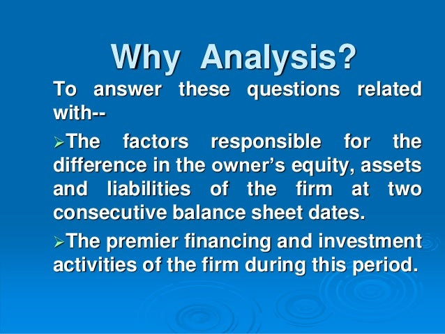 Why Analysis? To answer these questions related with-- The factors responsible for the difference in the owner's equity, ...